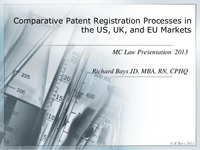Comparative Patent Registration Processes in the US, UK, and EU Markets MC Law Presentation 2013 Richard Bays JD, MBA, RN,...