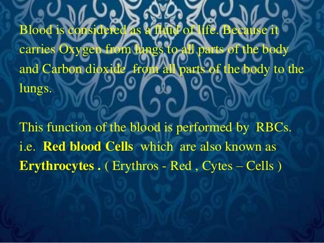 Blood is considered as a fluid of life. Because it  carries Oxygen from lungs to all parts of the body  and Carbon dioxide...