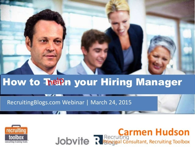 RecruitingBlogs.com Webinar | March 24, 2015 How to Train your Hiring Manager Carmen Hudson Principal Consultant, Recruiti...