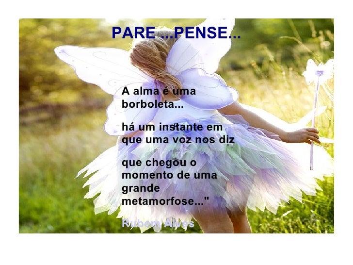PARE ...PENSE... R A alma é uma borboleta... há um instante em que uma voz nos diz que chegou o momento de uma grande meta...
