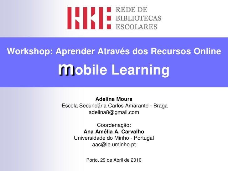 Workshop: Aprender Através dos Recursos Onlinemobile Learning<br />Adelina Moura<br /> Escola Secundária Carlos Amarante -...