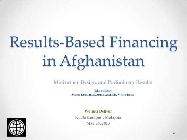 Results-Based Financingin AfghanistanMotivation, Design, and Preliminary ResultsTekabe BelaySenior Economist, South Asia H...