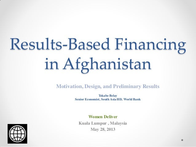 Results-Based Financing in Afghanistan Motivation, Design, and Preliminary Results Tekabe Belay Senior Economist, South As...