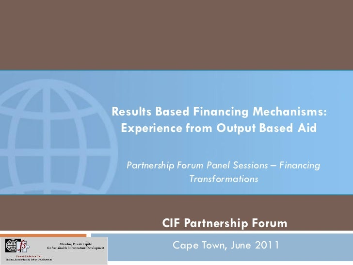 Results Based Financing Mechanisms: Experience from Output Based Aid  Partnership Forum Panel Sessions – Financing        ...