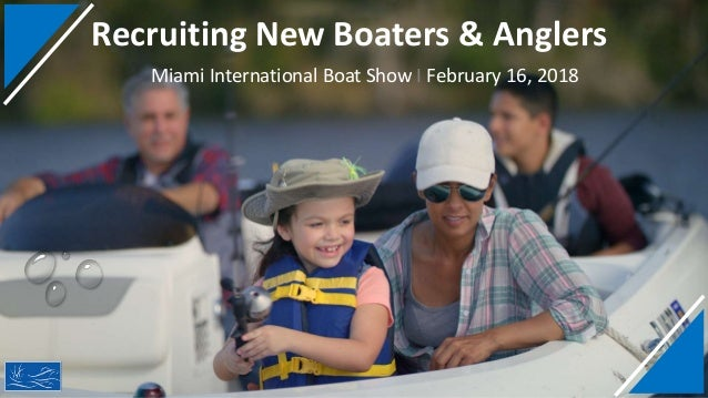 Recruiting New Boaters & Anglers Miami International Boat Show I February 16, 2018