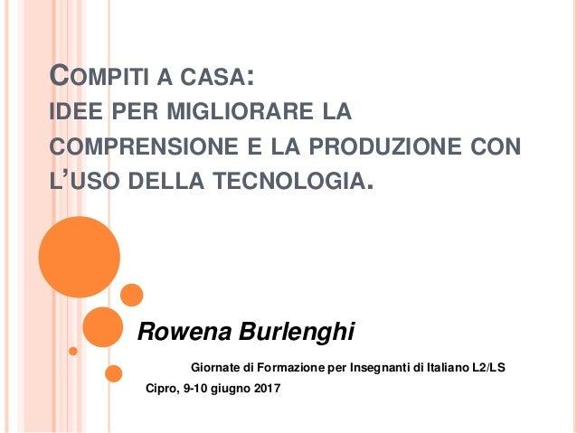 COMPITI A CASA: IDEE PER MIGLIORARE LA COMPRENSIONE E LA PRODUZIONE CON L'USO DELLA TECNOLOGIA. Rowena Burlenghi Giornate ...