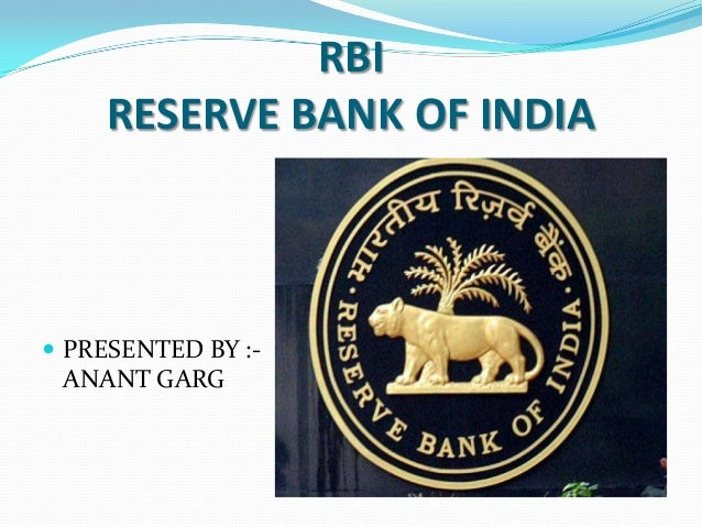 RBI RESERVE BANK OF INDIA   PRESENTED BY :-  ANANT GARG