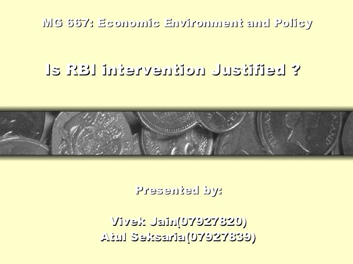 MG 667: Economic Environment and Policy Presented by: Vivek Jain(07927820) Atul Seksaria(07927839) Is RBI intervention Jus...