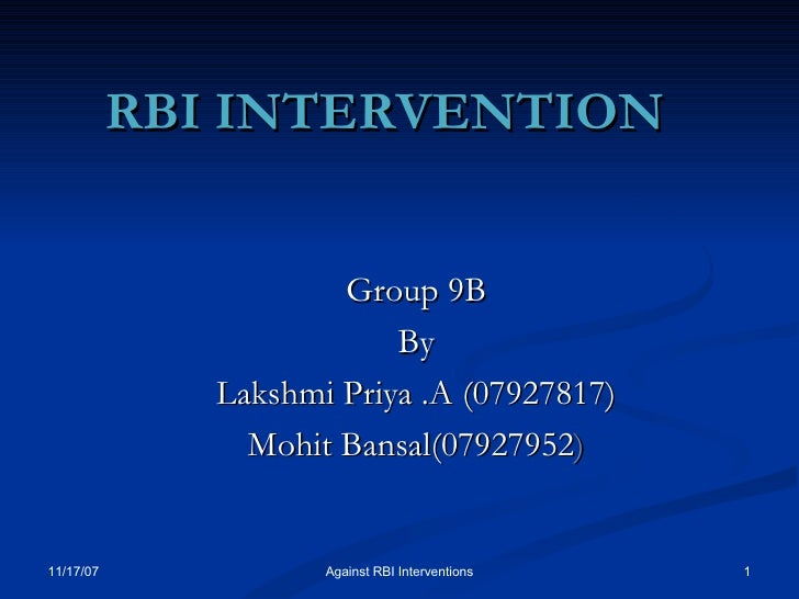 RBI INTERVENTION  Group 9B By Lakshmi Priya .A (07927817) Mohit Bansal(07927952 ) 05/28/09 Against RBI Interventions