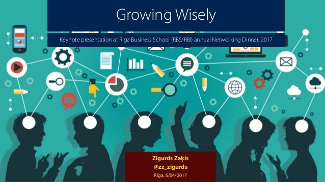 Growing Wisely Zigurds Zaķis @zz_zigurds Rīga, 6/04/2017 Keynote presentation at Riga Business School (RBS/RBI) annual Net...
