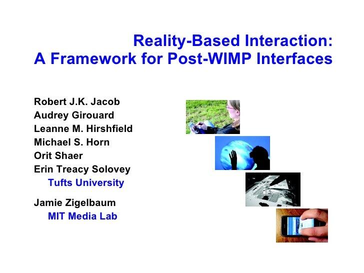 Reality-Based Interaction: A Framework for Post-WIMP Interfaces <ul><li>Robert J.K. Jacob </li></ul><ul><li>Audrey Girouar...