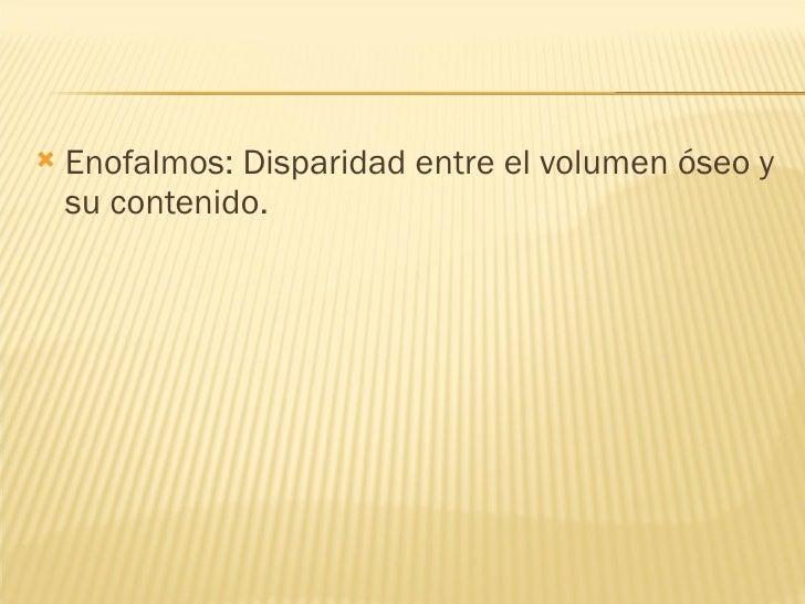 <ul><li>Enofalmos: Disparidad entre el volumen óseo y su contenido. </li></ul>