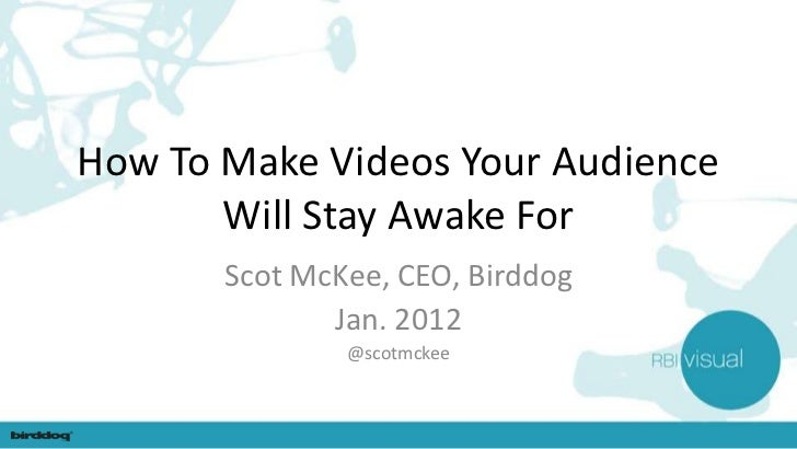 How To Make Videos Your Audience       Will Stay Awake For       Scot McKee, CEO, Birddog              Jan. 2012          ...