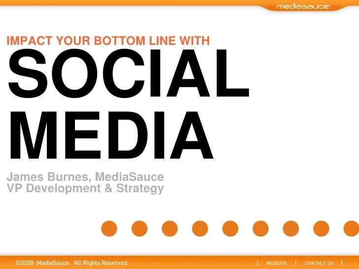 IMPACT YOUR BOTTOM LINE WITH    SOCIAL MEDIA James Burnes, MediaSauce VP Development & Strategy