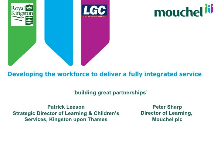 Developing the workforce to deliver a fully integrated service ' building great partnerships' Patrick Leeson Strategic Dir...