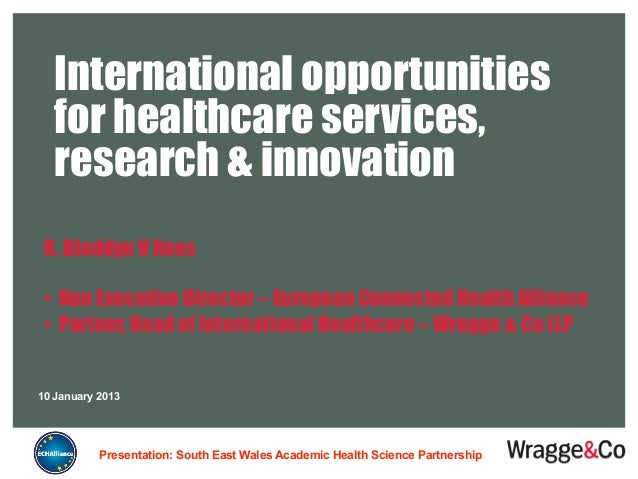International opportunities   for healthcare services,   research & innovation R. Bleddyn V Rees •  Non Executive Director...
