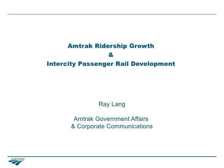 Amtrak Ridership Growth                 &Intercity Passenger Rail Development              Ray Lang       Amtrak Governmen...