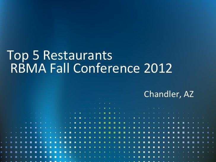 Top 5 RestaurantsRBMA Fall Conference 2012                    Chandler, AZ