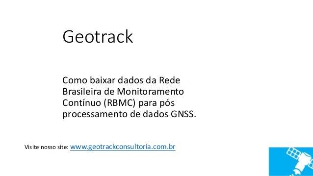 Geotrack Como baixar dados da Rede Brasileira de Monitoramento Contínuo (RBMC) para pós processamento de dados GNSS. Visit...