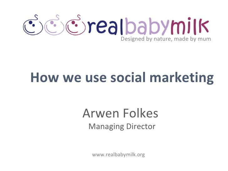 Designed by nature, made by mum www.realbabymilk.org How we use social marketing Arwen Folkes  Managing Director