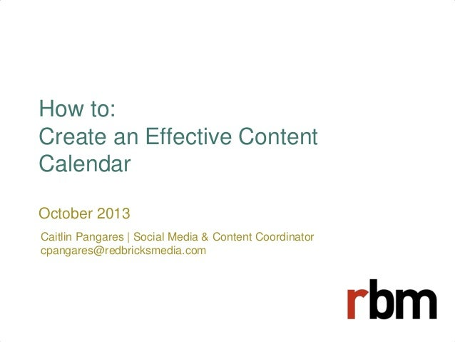 How to: Create an Effective Content Calendar October 2013 Caitlin Pangares | Social Media & Content Coordinator cpangares@...