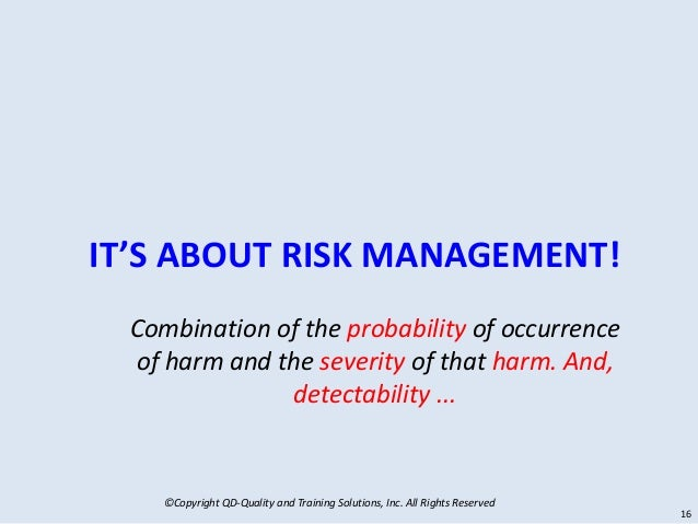 ©Copyright QD-Quality and Training Solutions, Inc. All Rights Reserved IT'S ABOUT RISK MANAGEMENT! 16 Combination of the p...