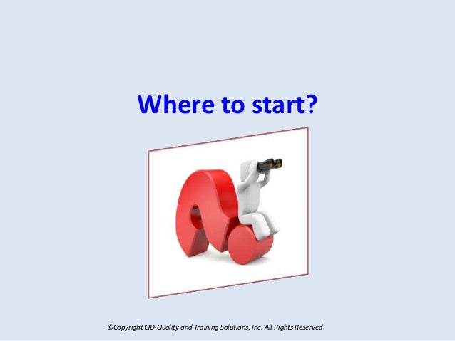 ©Copyright QD-Quality and Training Solutions, Inc. All Rights Reserved Where to start?