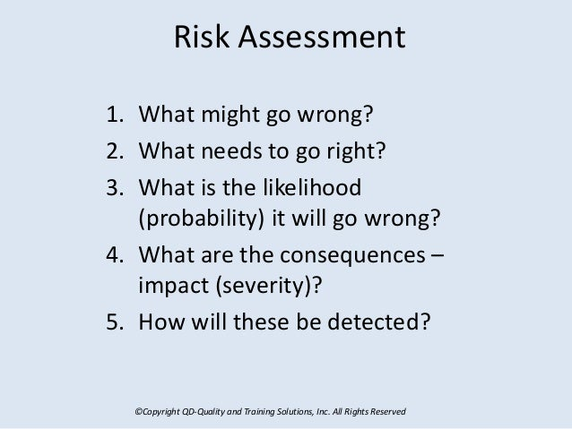 ©Copyright QD-Quality and Training Solutions, Inc. All Rights Reserved Risk Assessment 1. What might go wrong? 2. What nee...
