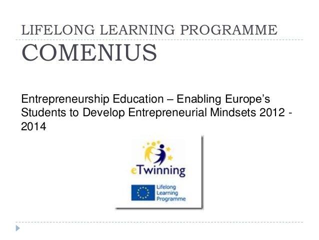 LIFELONG LEARNING PROGRAMME COMENIUS Entrepreneurship Education – Enabling Europe's Students to Develop Entrepreneurial Mi...
