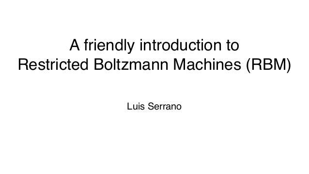 A friendly introduction to Restricted Boltzmann Machines (RBM) Luis Serrano