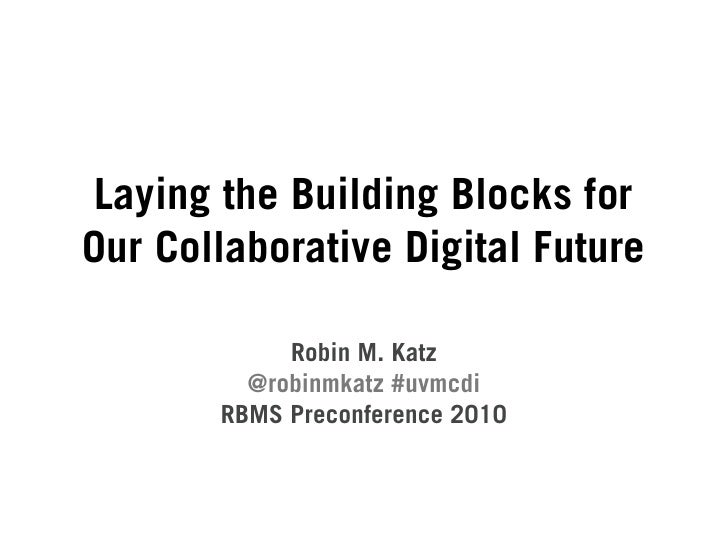 Laying the Building Blocks for Our Collaborative Digital Future              Robin M. Katz          @robinmkatz #uvmcdi   ...