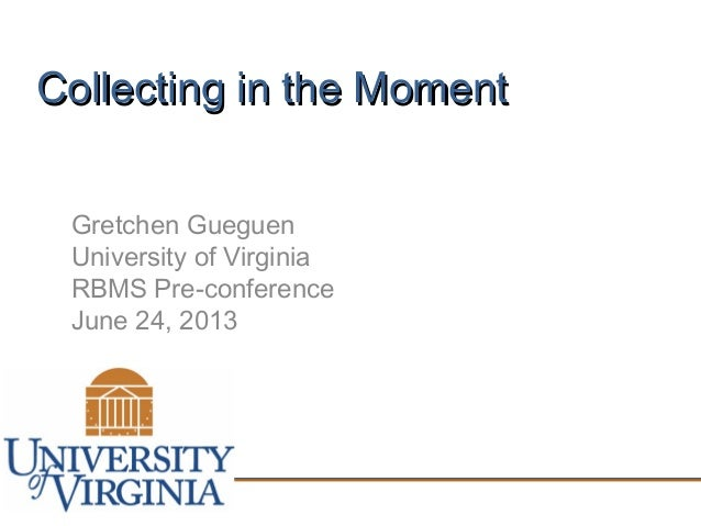 Collecting in the MomentCollecting in the Moment Gretchen Gueguen University of Virginia RBMS Pre-conference June 24, 2013