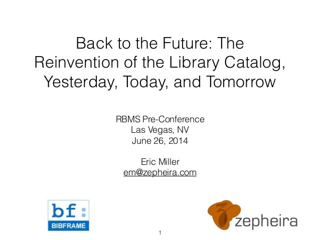 Back to the Future: The Reinvention of the Library Catalog, Yesterday, Today, and Tomorrow RBMS Pre-Conference Las Vegas, ...