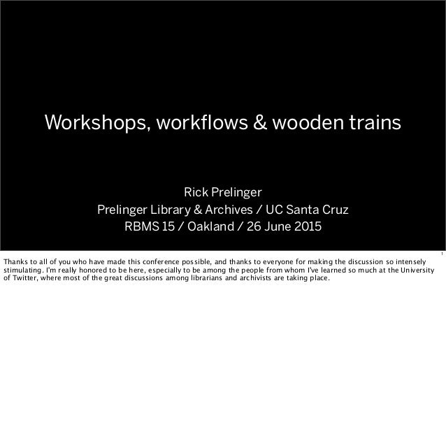 Workshops, workflows & wooden trains Rick Prelinger Prelinger Library & Archives / UC Santa Cruz RBMS 15 / Oakland / 26 Jun...