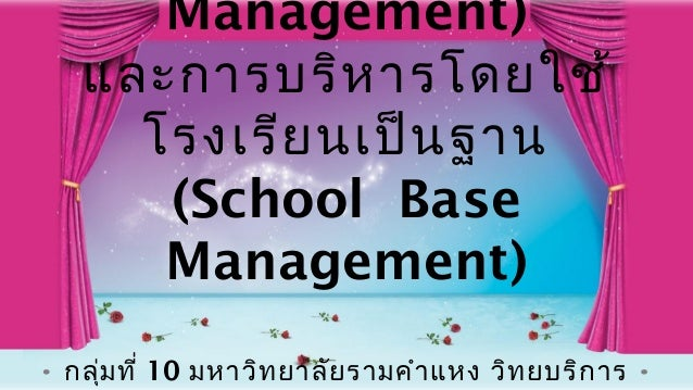 Management) และการบริห ารโดยใช้ โรงเรีย นเป็น ฐาน (School Base Management) กลุ่ม ที่ 10 มหาวิท ยาลัย รามคำา แหง วิท ยบริก ...