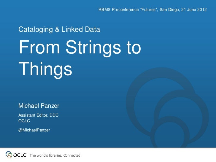 """RBMS Preconference """"Futures"""", San Diego, 21 June 2012Cataloging & Linked DataFrom Strings toThingsMichael PanzerAssistant ..."""