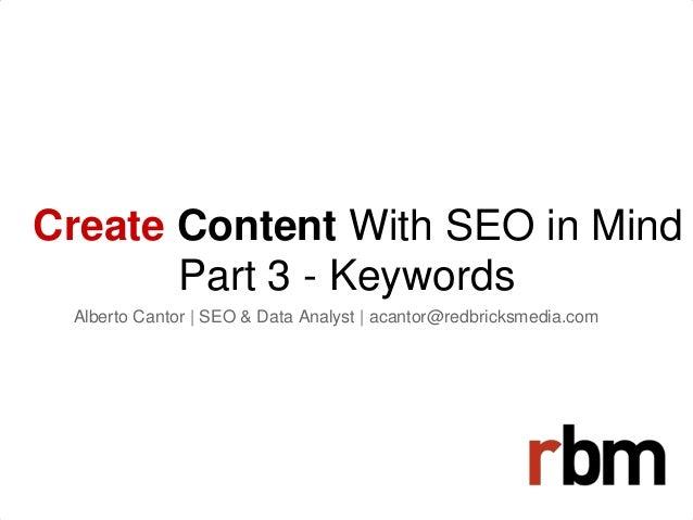 Create Content With SEO in Mind Part 3 - Keywords Alberto Cantor   SEO & Data Analyst   acantor@redbricksmedia.com