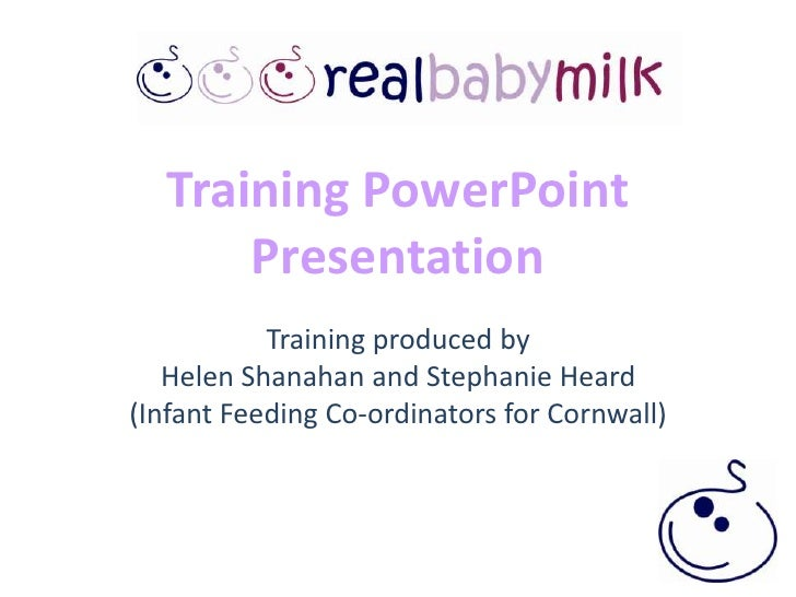 Training PowerPoint PresentationTraining produced by Helen Shanahan and Stephanie Heard (Infant Feeding Co-ordinators for ...