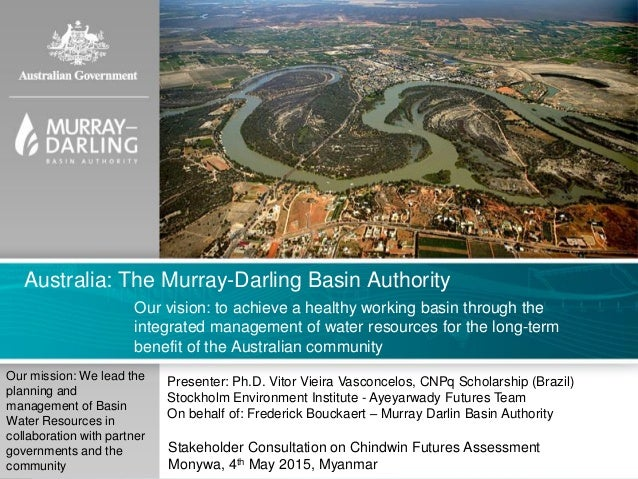 Australia: The Murray-Darling Basin Authority Our vision: to achieve a healthy working basin through the integrated manage...