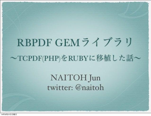RBPDF GEMライブラリ  ~TCPDF(PHP)をRUBYに移植した話~  NAITOH Jun  twitter: @naitoh  14年9月21日日曜日
