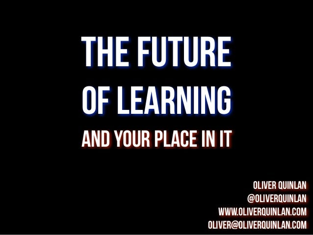 The future of learning and your place in it Oliver Quinlan @oliverquinlan www.oliverquinlan.com oliver@oliverquinlan.com