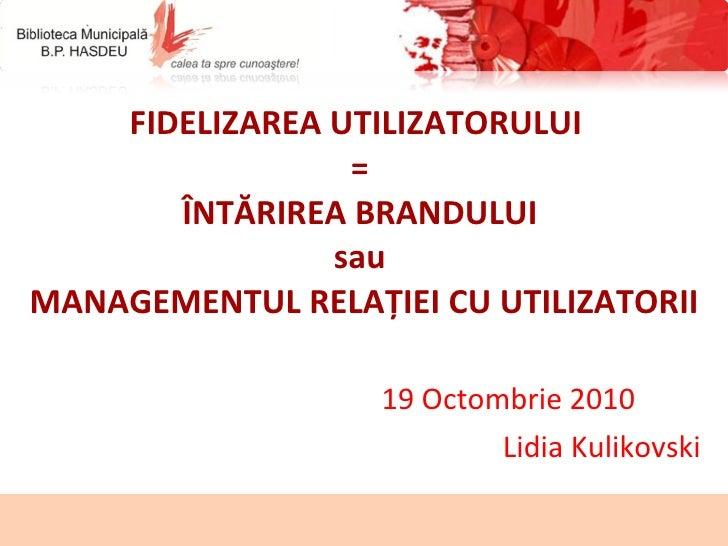FIDELIZAREA UTILIZATORULUI  =  ÎNTĂRIREA BRANDULUI   sau  MANAGEMENTUL RELAȚIEI CU UTILIZATORII 19 Octombrie 2010  Lidia K...