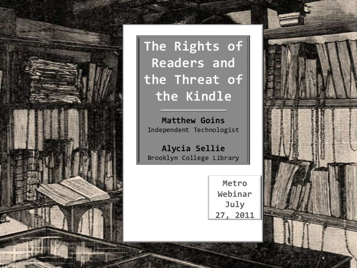 The Rights of Readers and the Threat of the Kindle<br />Matthew Goins<br />Independent Technologist<br />Alycia Sellie<br ...
