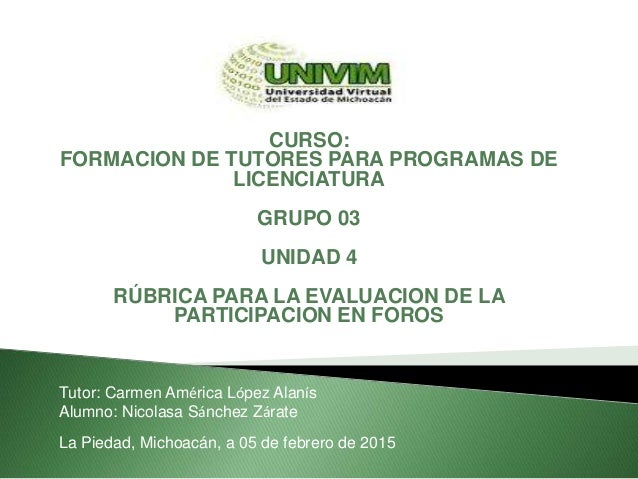 CURSO: FORMACION DE TUTORES PARA PROGRAMAS DE LICENCIATURA GRUPO 03 UNIDAD 4 RÚBRICA PARA LA EVALUACION DE LA PARTICIPACIO...