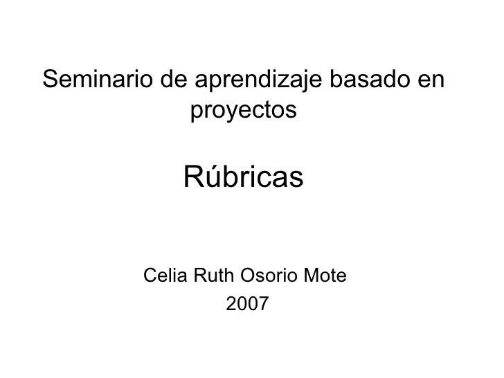 Seminario de aprendizaje basado en proyectos Rúbricas Celia Ruth Osorio Mote  2007