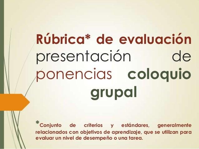 Rúbrica* de evaluación  presentación de ponencias coloquio grupal *Conjunto  de criterios y estándares, generalmente relac...