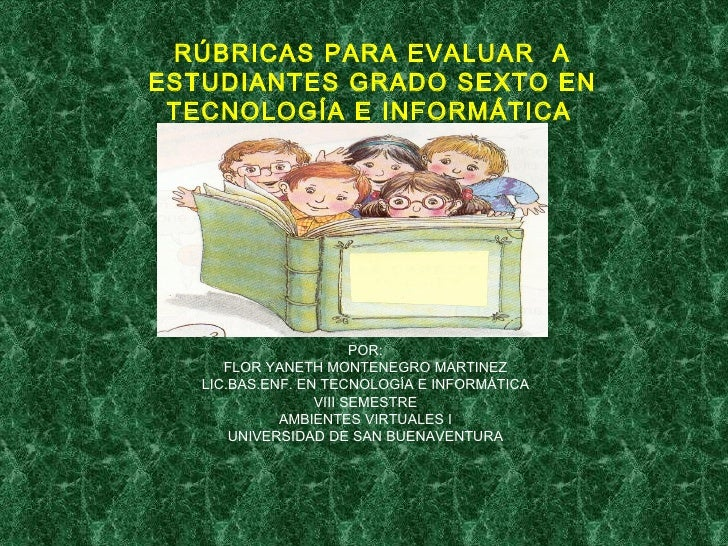 RÚBRICAS PARA EVALUAR  A ESTUDIANTES GRADO SEXTO EN TECNOLOGÍA E INFORMÁTICA   POR: FLOR YANETH MONTENEGRO MARTINEZ LIC.BA...
