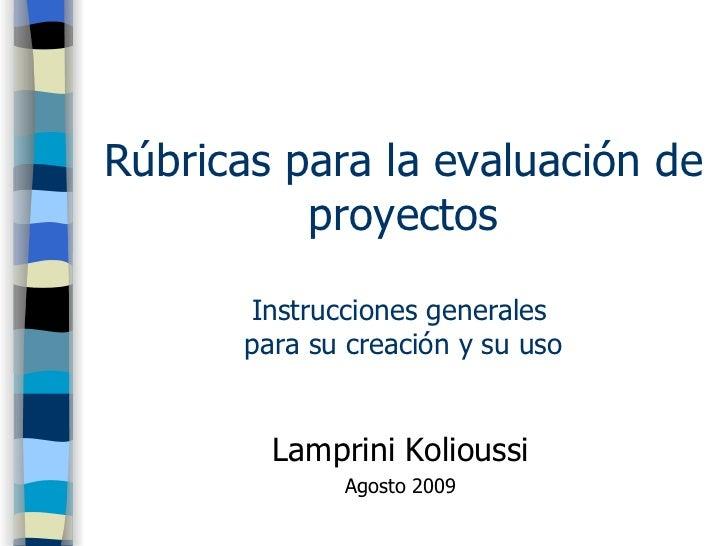 Rúbricas para la evaluación de proyectos Instrucciones generales  para su creación y su uso <ul><li>Lamprini Kolioussi </l...