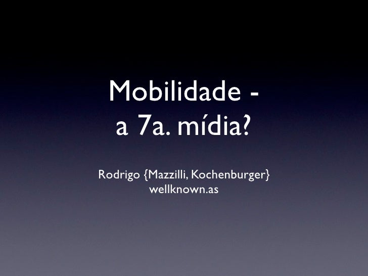 Mobilidade -  a 7a. mídia? Rodrigo {Mazzilli, Kochenburger}          wellknown.as