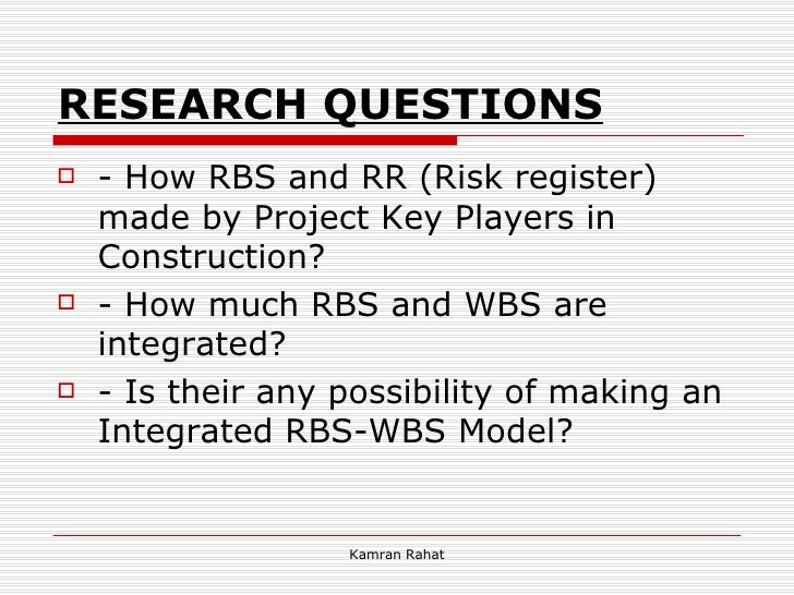 RESEARCH QUESTIONS <ul><li>- How RBS and RR (Risk register) made by Project Key Players in Construction? </li></ul><ul><li...